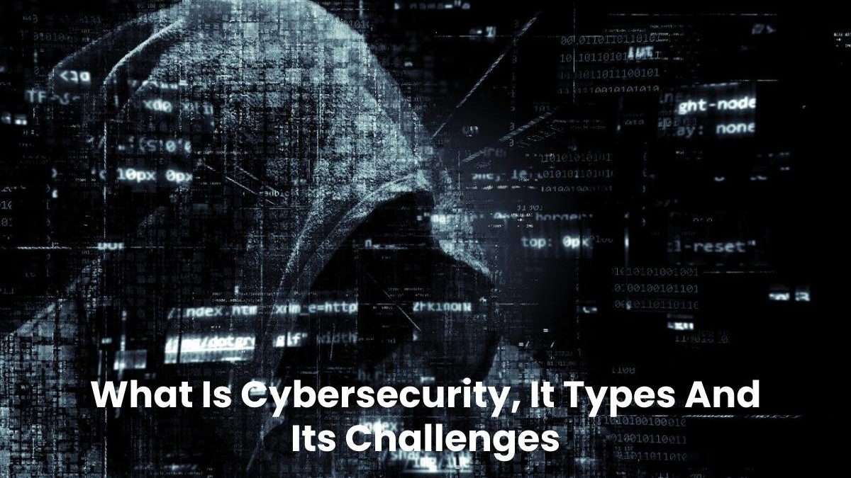 What Is Cybersecurity, It Types And Its Challenges