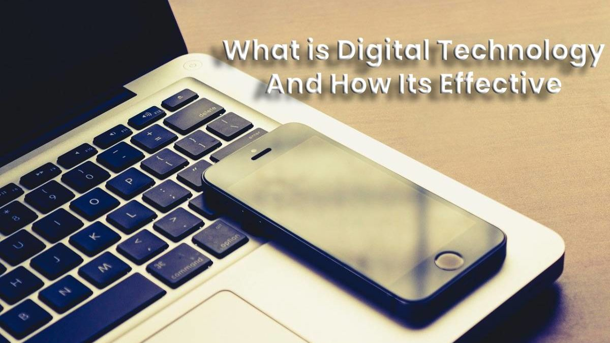 Digital Technology – what is it, how Effective it is, and what should we Consider?