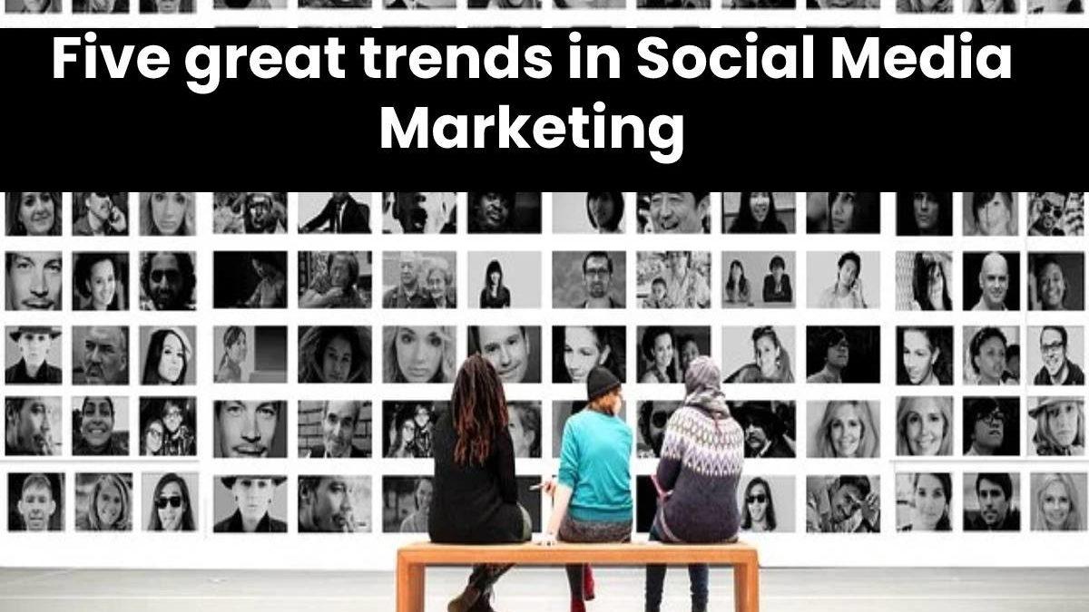 Five great trends in Social Media Marketing