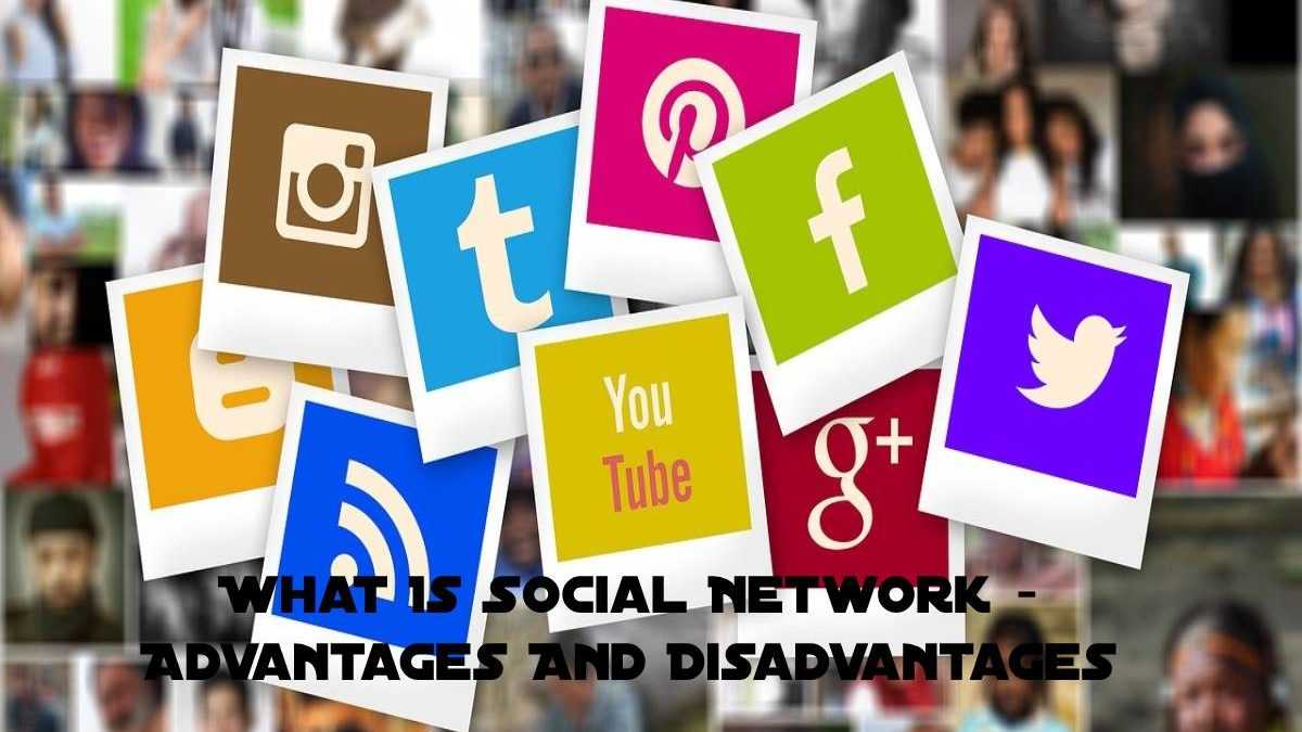 What Is Social Networks – Advantages And Disadvantages
