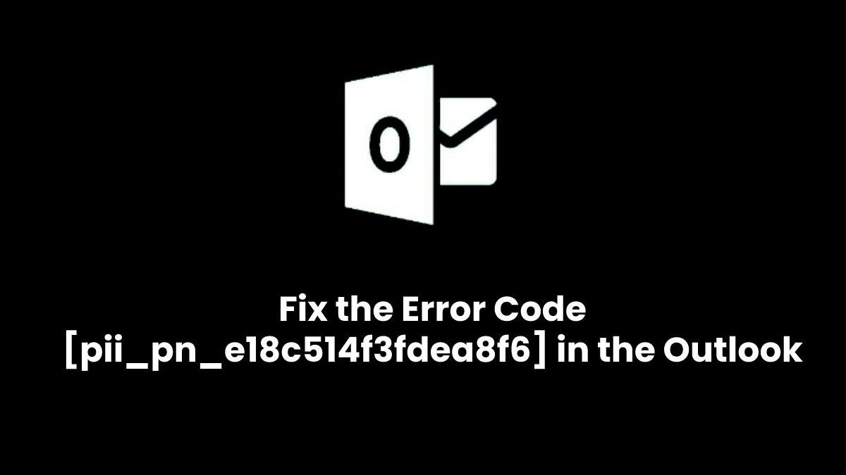 How do i Fix the Error Code [pii_pn_e18c514f3fdea8f6] in the Outlook?