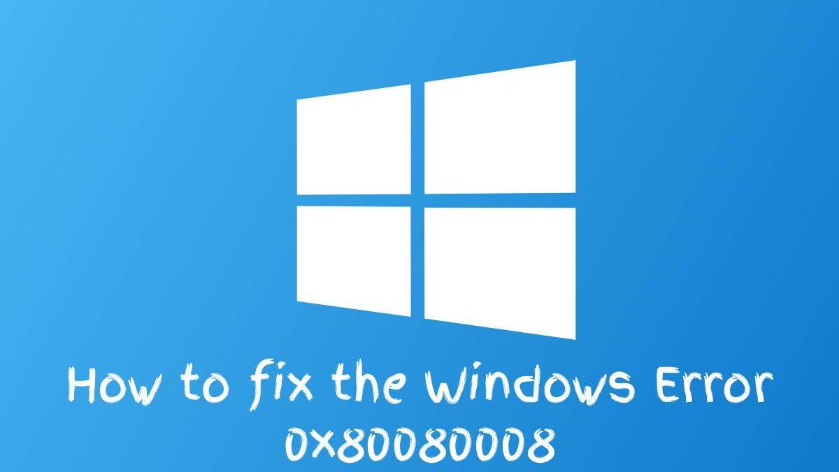 How to fix the Windows Error 0x80080008
