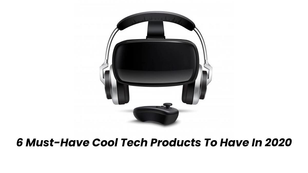 6 Must-Have Cool Tech Products To Have In 2020