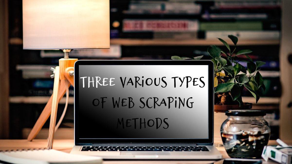 Three Various Types of Web Scraping Methods