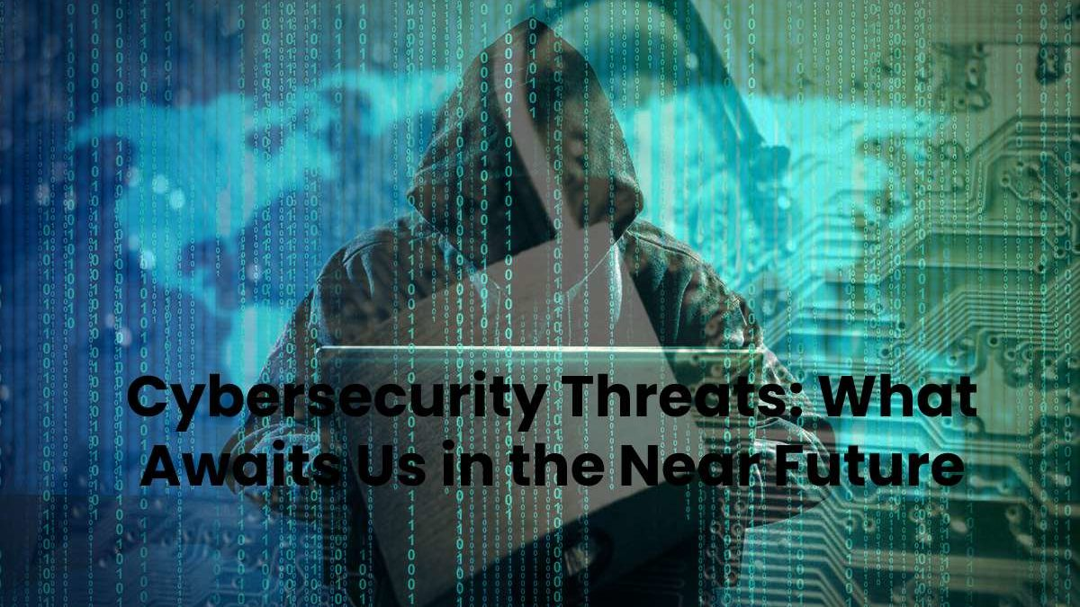 Cybersecurity Threats: What Awaits Us in the Near Future