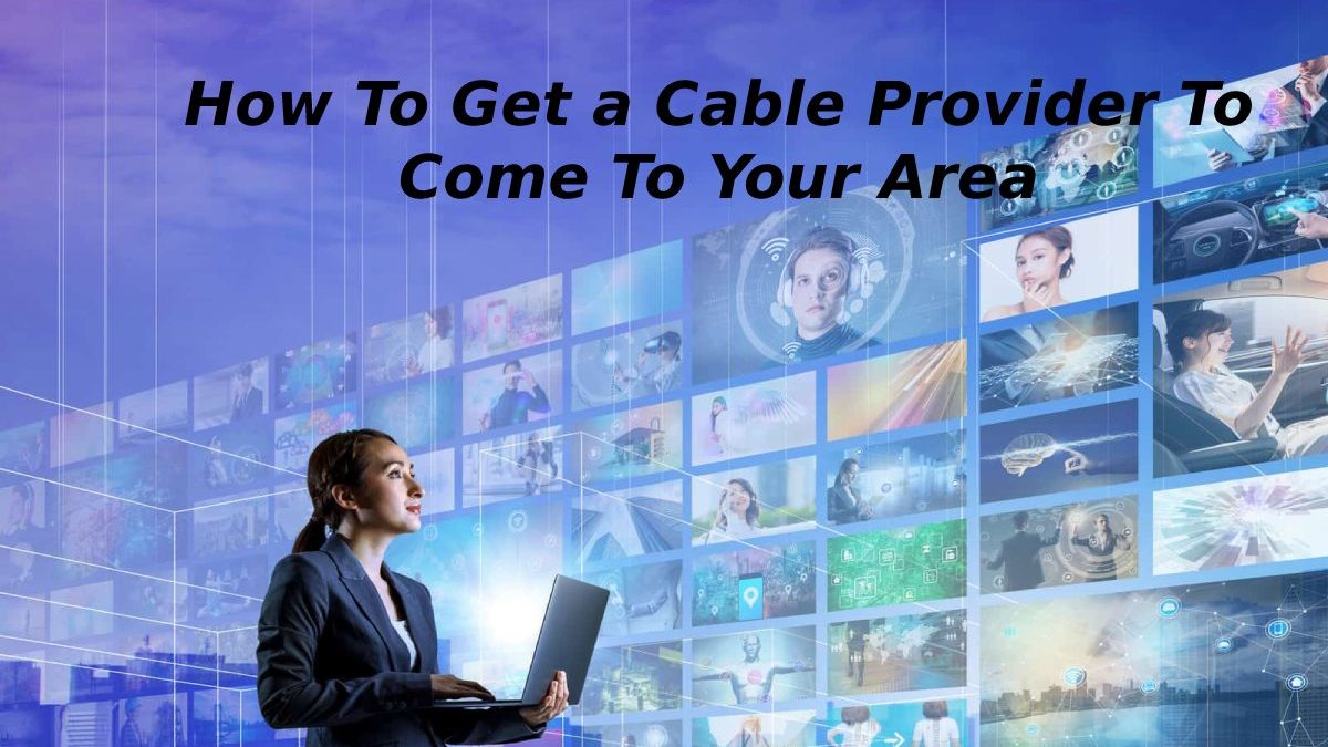 How To Get a Cable Provider To Come To Your Area?