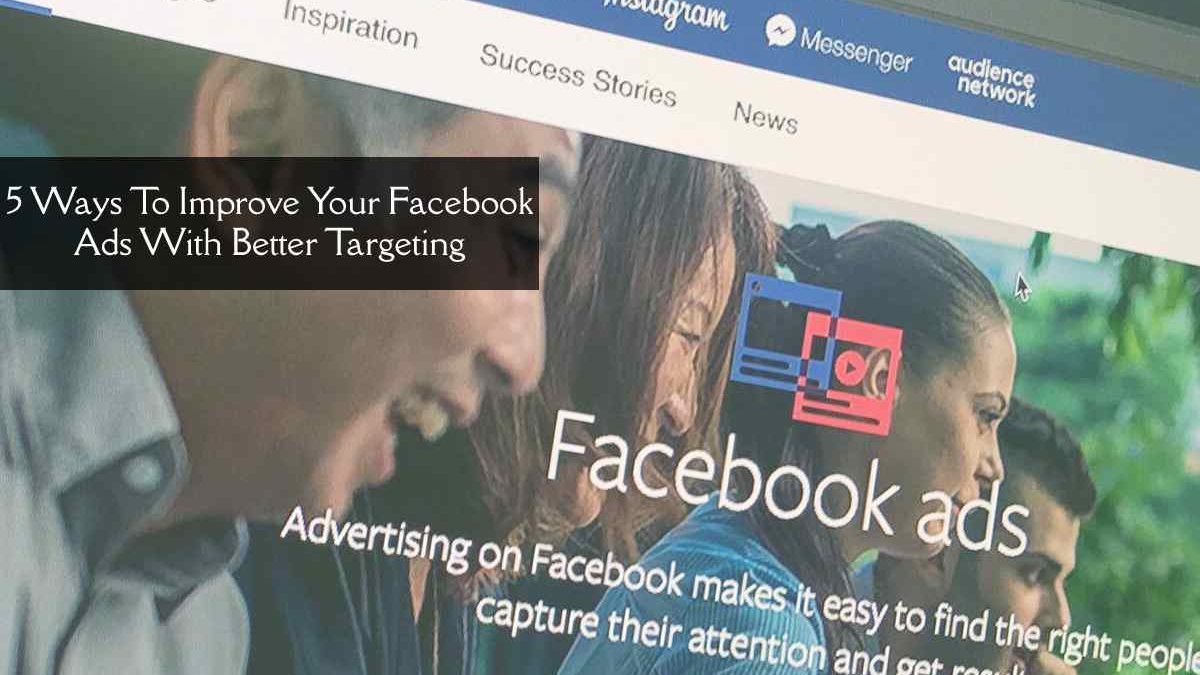 5 Ways To Improve Your Facebook Ads With Better Targeting