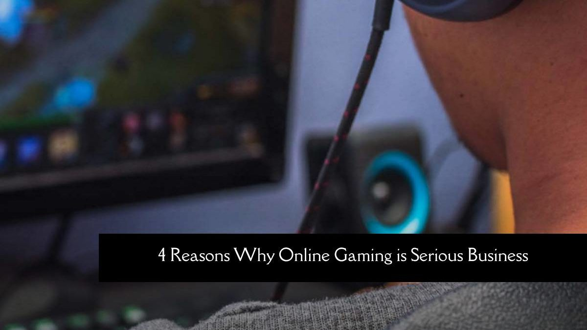4 Reasons Why Online Gaming is Serious Business?