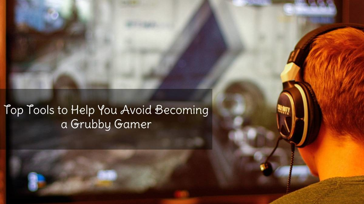 Top Tools to Help You Avoid Becoming a Grubby Gamer