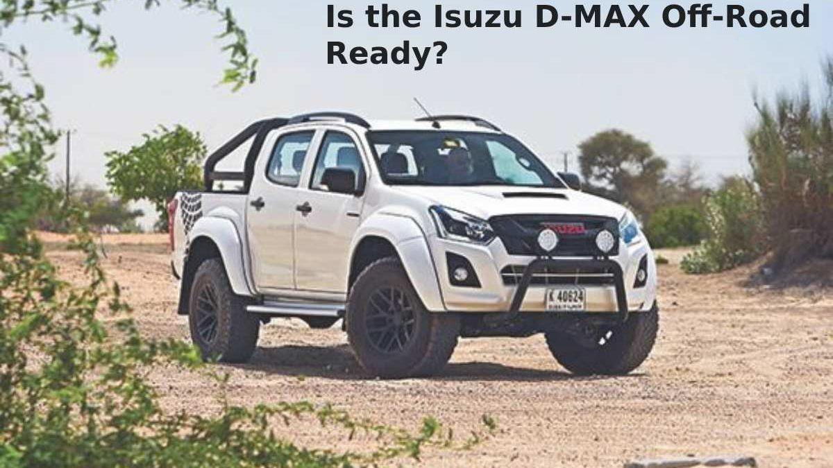 Is the Isuzu D-MAX Off-Road Ready?