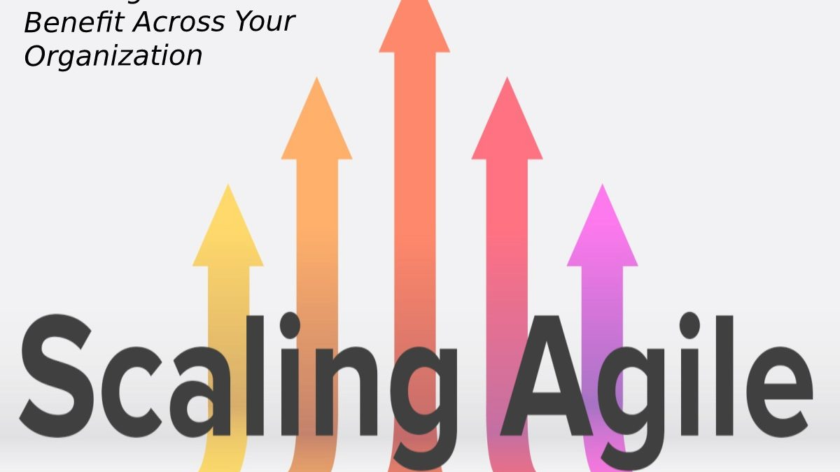 Scale Agile To Extend The Benefit Across Your Organization