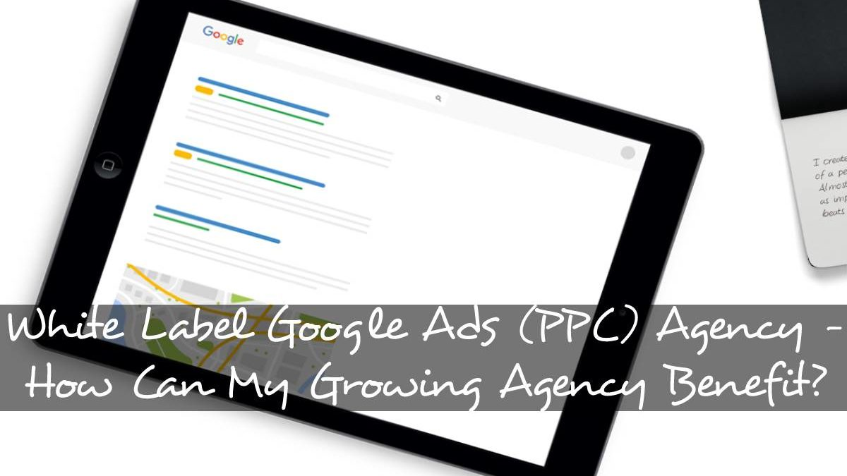White Label Google Ads (PPC) Agency – How Can My Growing Agency Benefit?