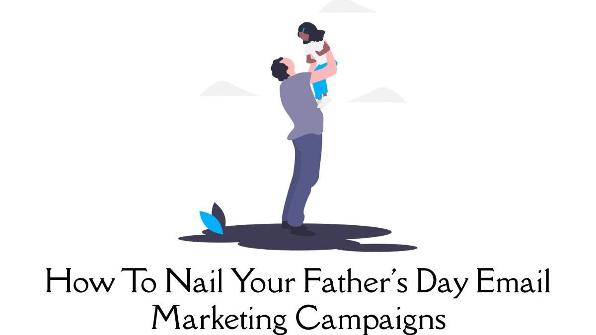 How To Nail Your Father's Day Email Marketing Campaigns